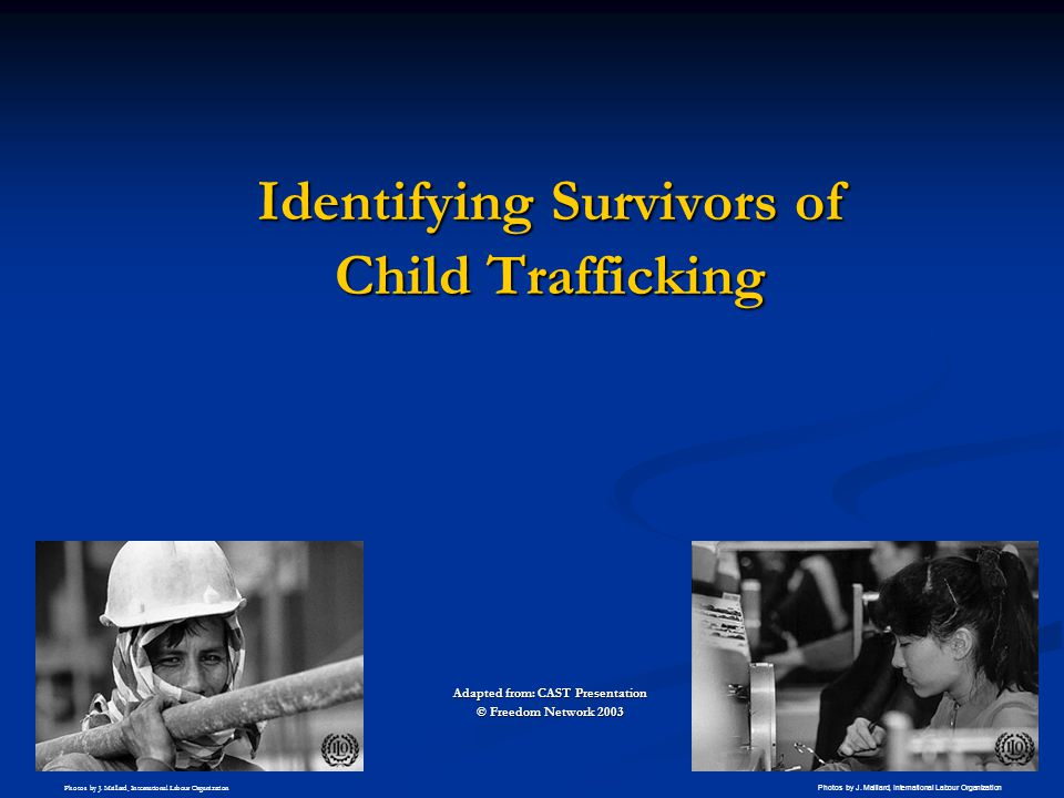 Identifying Survivors of Child Trafficking Adapted from: CAST Presentation © Freedom Network 2003 Photos by J. Maillard, International Labour Organiza