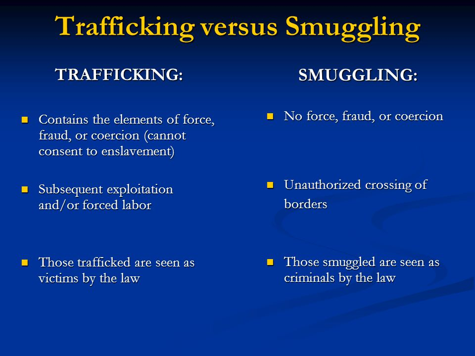 Trafficking versus Smuggling TRAFFICKING: Contains the elements of force, fraud, or coercion (cannot consent to enslavement) Contains the elements of