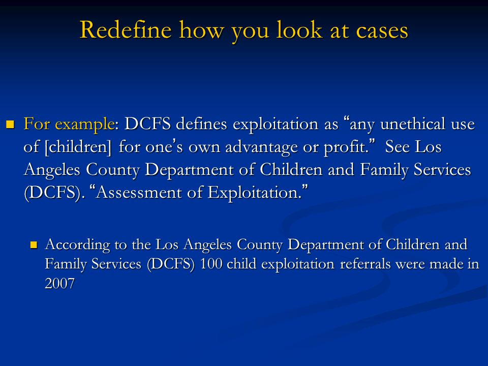 Redefine how you look at cases For example: DCFS defines exploitation as any unethical use of [children] for one s own advantage or profit. See Los An