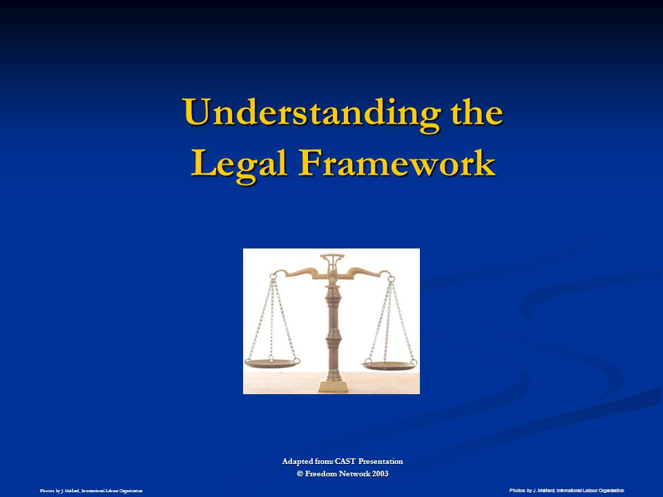 Understanding the Legal Framework Adapted from: CAST Presentation © Freedom Network 2003 Photos by J. Maillard, International Labour Organization