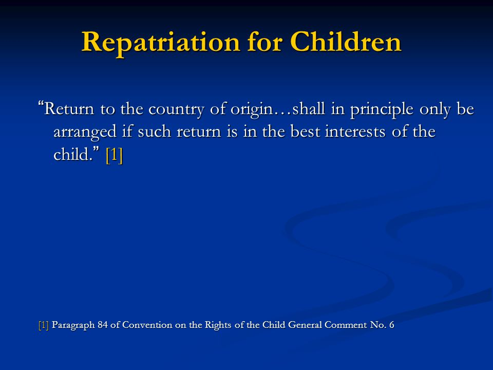 Repatriation for Children Return to the country of origin…shall in principle only be arranged if such return is in the best interests of the child. [1
