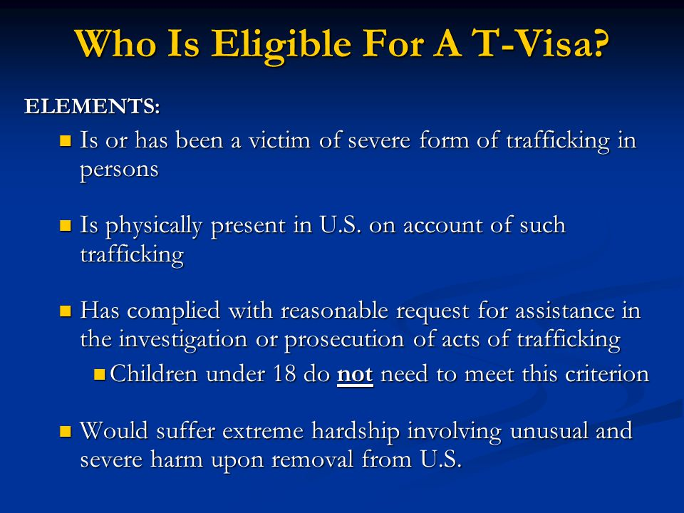Who Is Eligible For A T-Visa? ELEMENTS: Is or has been a victim of severe form of trafficking in persons Is or has been a victim of severe form of tra