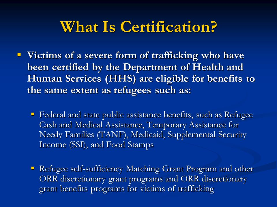 What Is Certification? Victims of a severe form of trafficking who have been certified by the Department of Health and Human Services (HHS) are eligib