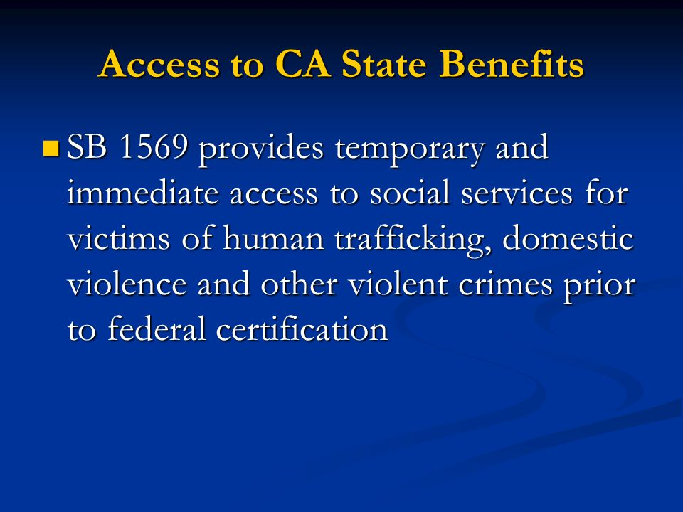 Access to CA State Benefits SB 1569 provides temporary and immediate access to social services for victims of human trafficking, domestic violence and