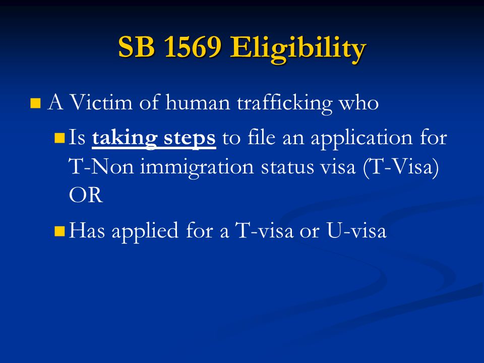 SB 1569 Eligibility A Victim of human trafficking who Is taking steps to file an application for T-Non immigration status visa (T-Visa) OR Has applied
