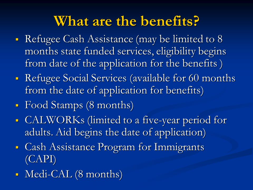 What are the benefits? Refugee Cash Assistance (may be limited to 8 months state funded services, eligibility begins from date of the application for