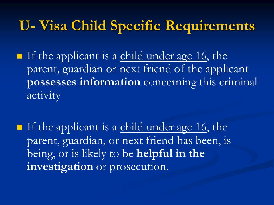 U- Visa Child Specific Requirements If the applicant is a child under age 16, the parent, guardian or next friend of the applicant possesses informati