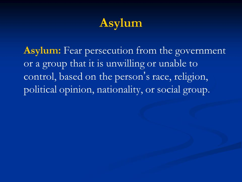 Asylum Asylum: Fear persecution from the government or a group that it is unwilling or unable to control, based on the person s race, religion, politi