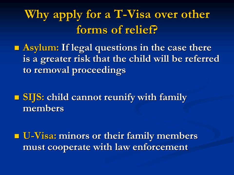 Why apply for a T-Visa over other forms of relief? Asylum: If legal questions in the case there is a greater risk that the child will be referred to r