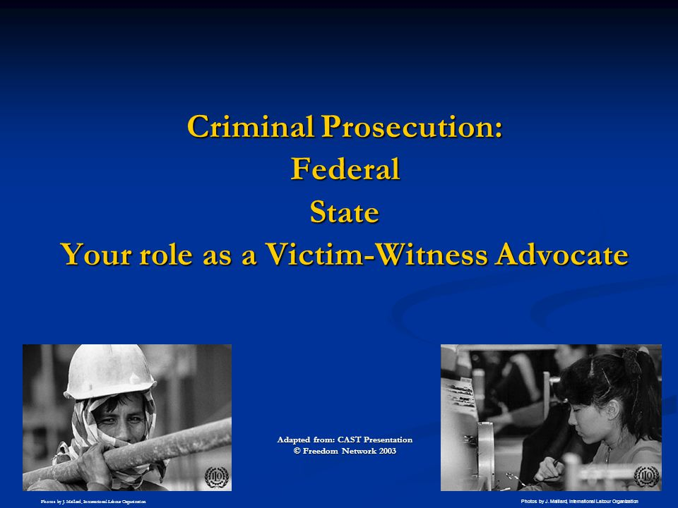 Criminal Prosecution: FederalState Your role as a Victim-Witness Advocate Adapted from: CAST Presentation © Freedom Network 2003 Photos by J. Maillard