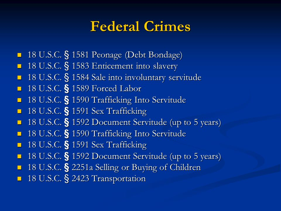 Federal Crimes 18 U.S.C. § 1581 Peonage (Debt Bondage) 18 U.S.C. § 1581 Peonage (Debt Bondage) 18 U.S.C. § 1583 Enticement into slavery 18 U.S.C. § 15