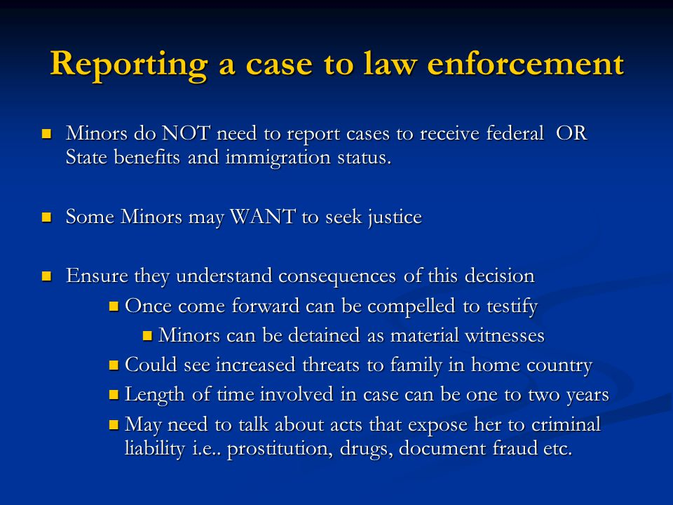 Reporting a case to law enforcement Minors do NOT need to report cases to receive federal OR State benefits and immigration status. Minors do NOT need