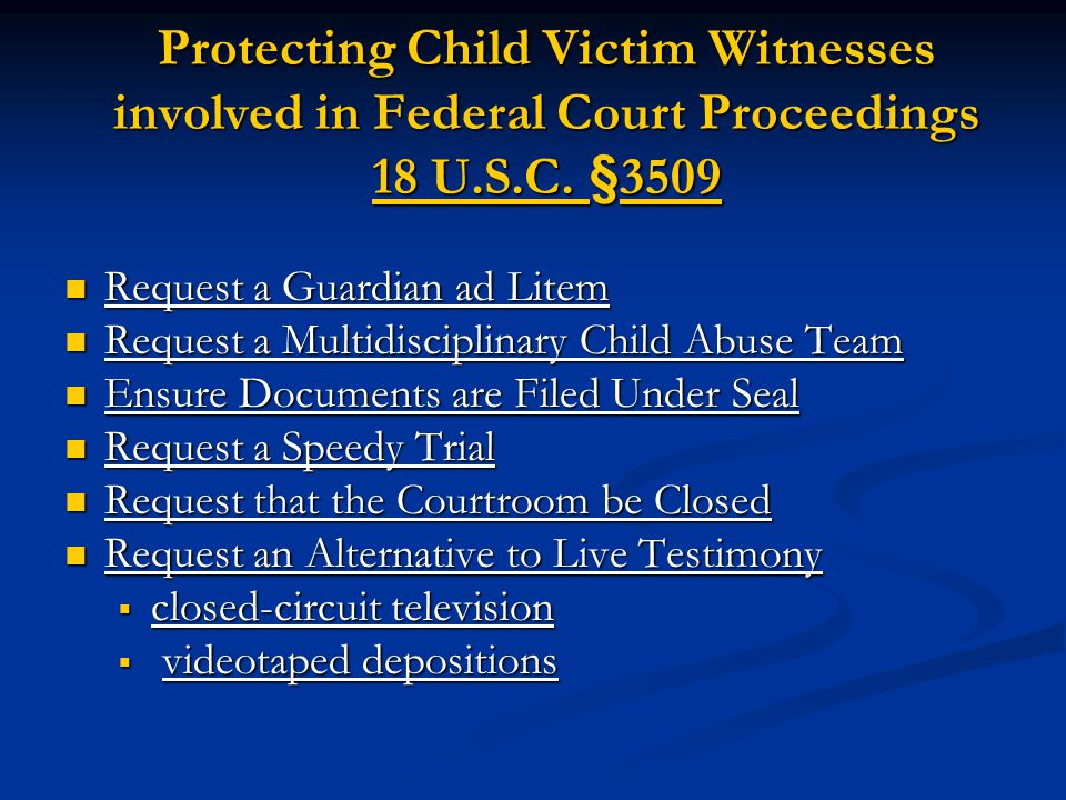 Protecting Child Victim Witnesses involved in Federal Court Proceedings 18 U.S.C. §3509 Request a Guardian ad Litem Request a Guardian ad Litem Reques