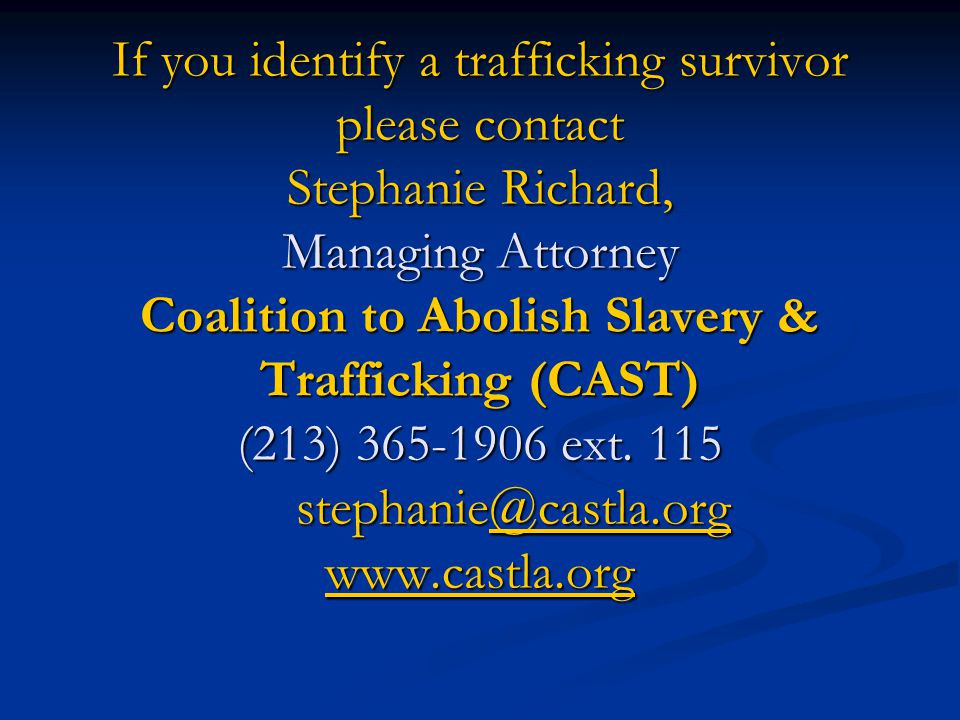 If you identify a trafficking survivor please contact Stephanie Richard, Managing Attorney Coalition to Abolish Slavery & Trafficking (CAST) (213) 365