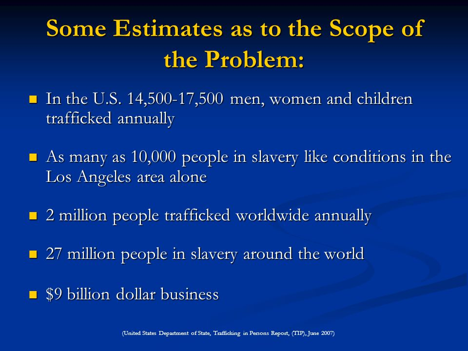 Some Estimates as to the Scope of the Problem: In the U.S. 14,500-17,500 men, women and children trafficked annually In the U.S. 14,500-17,500 men, wo