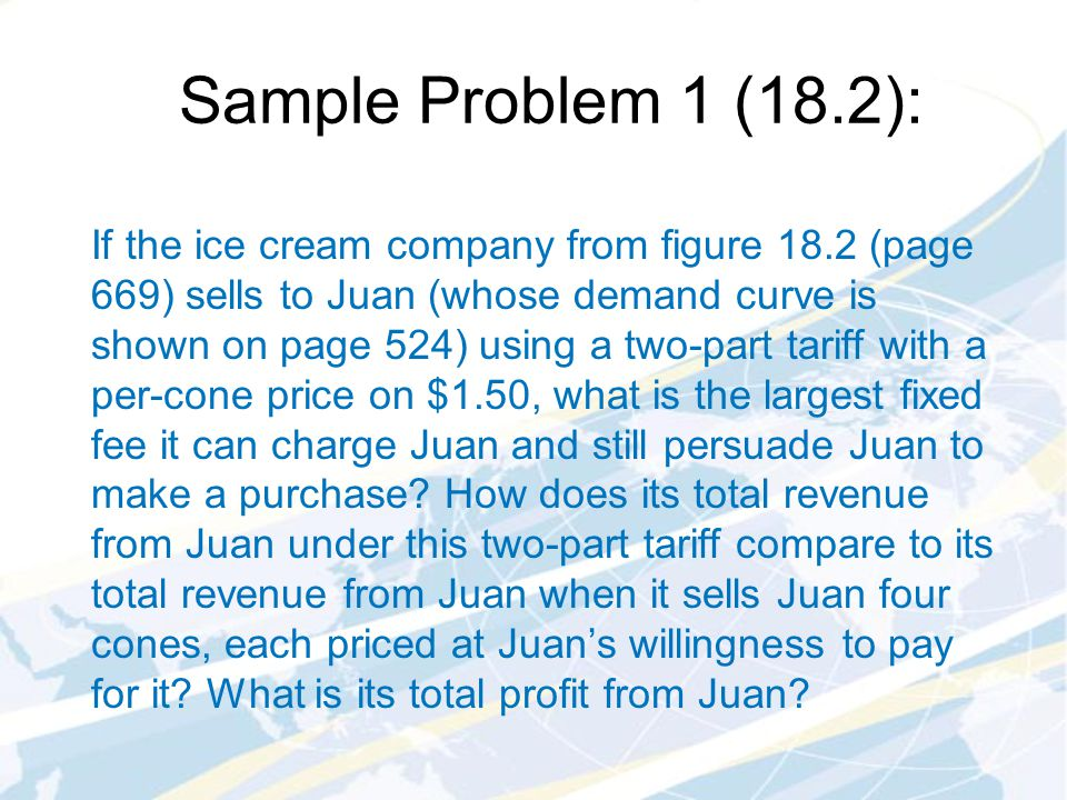 Sample Problem 1 (18.2): If the ice cream company from figure 18.2 (page 669) sells to Juan (whose demand curve is shown on page 524) using a two-part tariff with a per-cone price on $1.50, what is the largest fixed fee it can charge Juan and still persuade Juan to make a purchase.