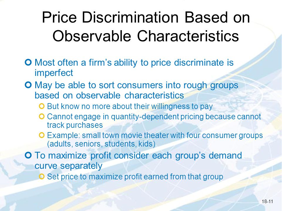 Price Discrimination Based on Observable Characteristics Most often a firms ability to price discriminate is imperfect May be able to sort consumers into rough groups based on observable characteristics But know no more about their willingness to pay Cannot engage in quantity-dependent pricing because cannot track purchases Example: small town movie theater with four consumer groups (adults, seniors, students, kids) To maximize profit consider each groups demand curve separately Set price to maximize profit earned from that group 18-11
