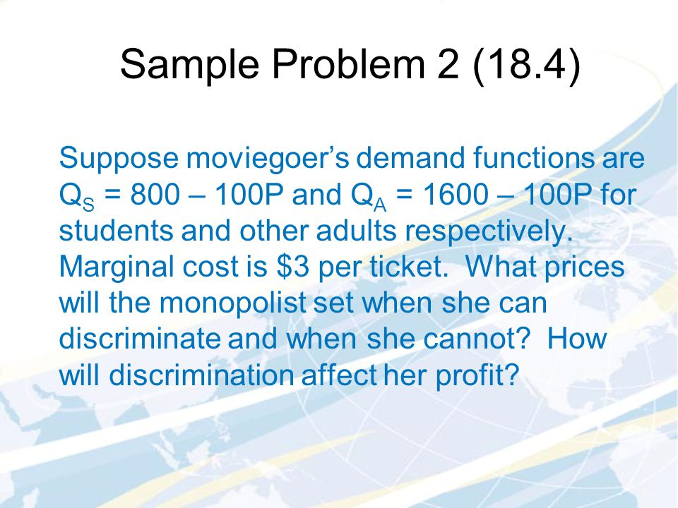 Sample Problem 2 (18.4) Suppose moviegoers demand functions are Q S = 800 – 100P and Q A = 1600 – 100P for students and other adults respectively.
