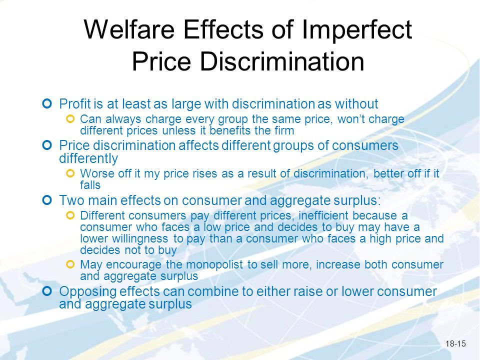 Welfare Effects of Imperfect Price Discrimination Profit is at least as large with discrimination as without Can always charge every group the same price, wont charge different prices unless it benefits the firm Price discrimination affects different groups of consumers differently Worse off it my price rises as a result of discrimination, better off if it falls Two main effects on consumer and aggregate surplus: Different consumers pay different prices, inefficient because a consumer who faces a low price and decides to buy may have a lower willingness to pay than a consumer who faces a high price and decides not to buy May encourage the monopolist to sell more, increase both consumer and aggregate surplus Opposing effects can combine to either raise or lower consumer and aggregate surplus 18-15