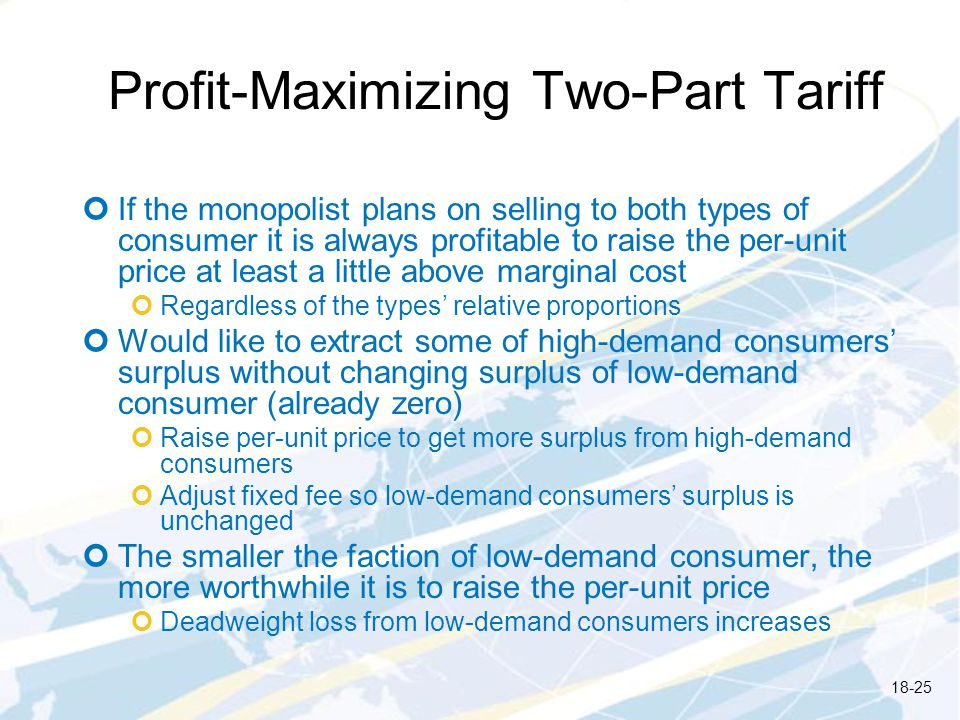 Profit-Maximizing Two-Part Tariff If the monopolist plans on selling to both types of consumer it is always profitable to raise the per-unit price at least a little above marginal cost Regardless of the types relative proportions Would like to extract some of high-demand consumers surplus without changing surplus of low-demand consumer (already zero) Raise per-unit price to get more surplus from high-demand consumers Adjust fixed fee so low-demand consumers surplus is unchanged The smaller the faction of low-demand consumer, the more worthwhile it is to raise the per-unit price Deadweight loss from low-demand consumers increases 18-25