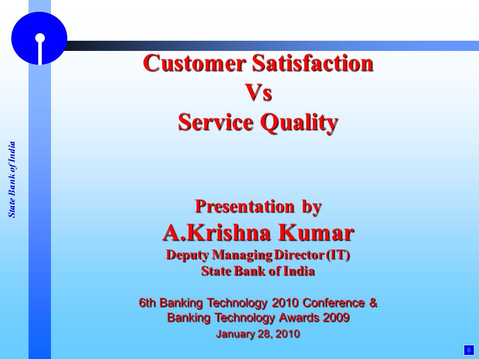 State Bank of India 0 Customer Satisfaction Vs Service Quality Presentation by A.Krishna Kumar Deputy Managing Director (IT) State Bank of India 6th B