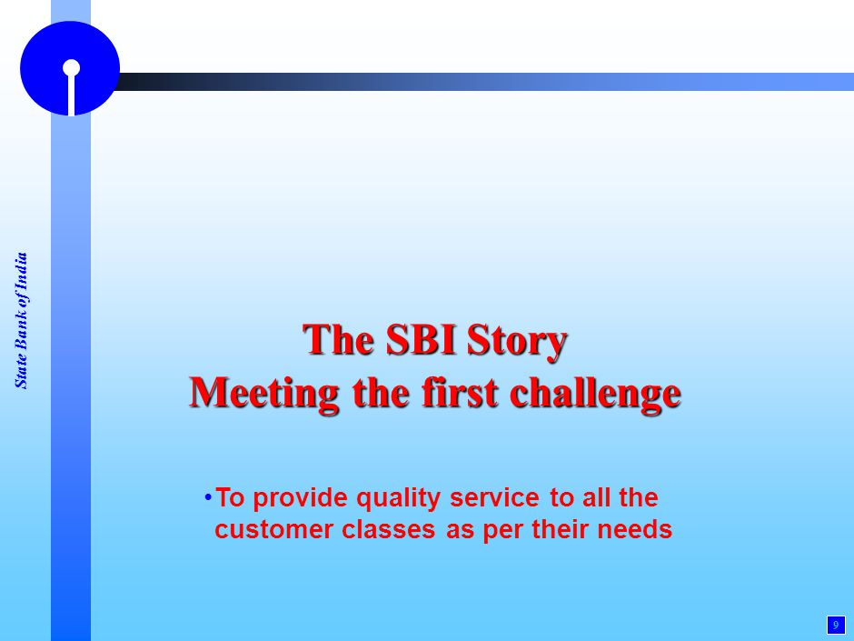 State Bank of India 9 The SBI Story Meeting the first challenge To provide quality service to all the customer classes as per their needs