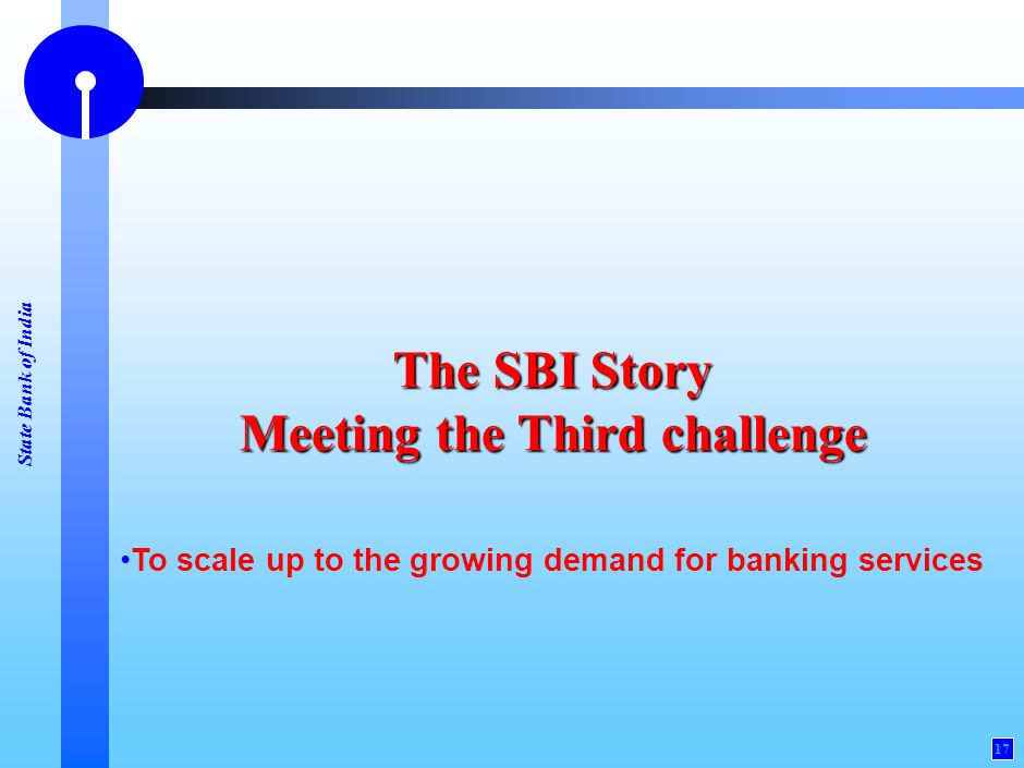 State Bank of India 17 The SBI Story Meeting the Third challenge To scale up to the growing demand for banking services