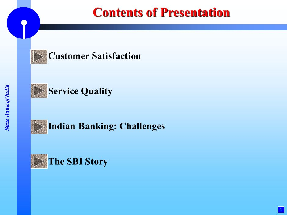 State Bank of India 1 Contents of Presentation Customer Satisfaction Service Quality Indian Banking: Challenges The SBI Story