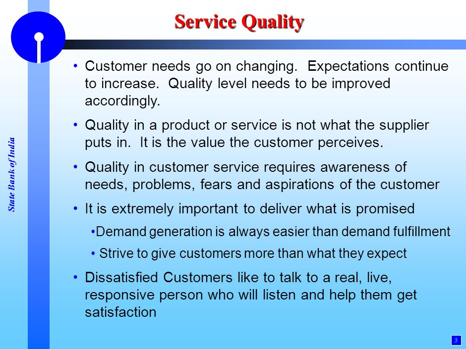 State Bank of India 3 Service Quality Customer needs go on changing. Expectations continue to increase. Quality level needs to be improved accordingly