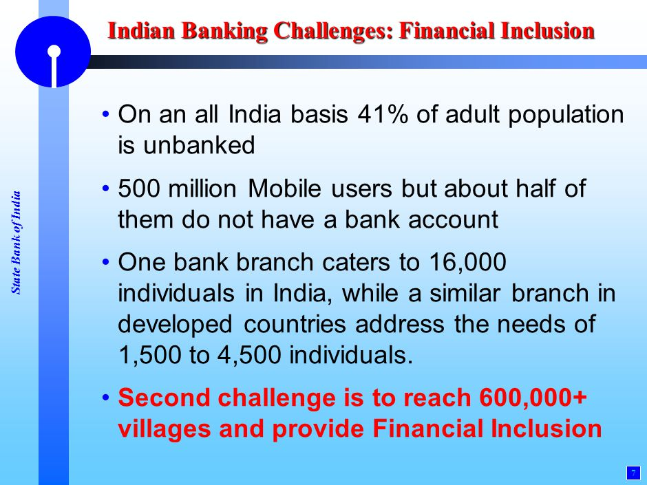 State Bank of India 7 Indian Banking Challenges: Financial Inclusion On an all India basis 41% of adult population is unbanked 500 million Mobile user