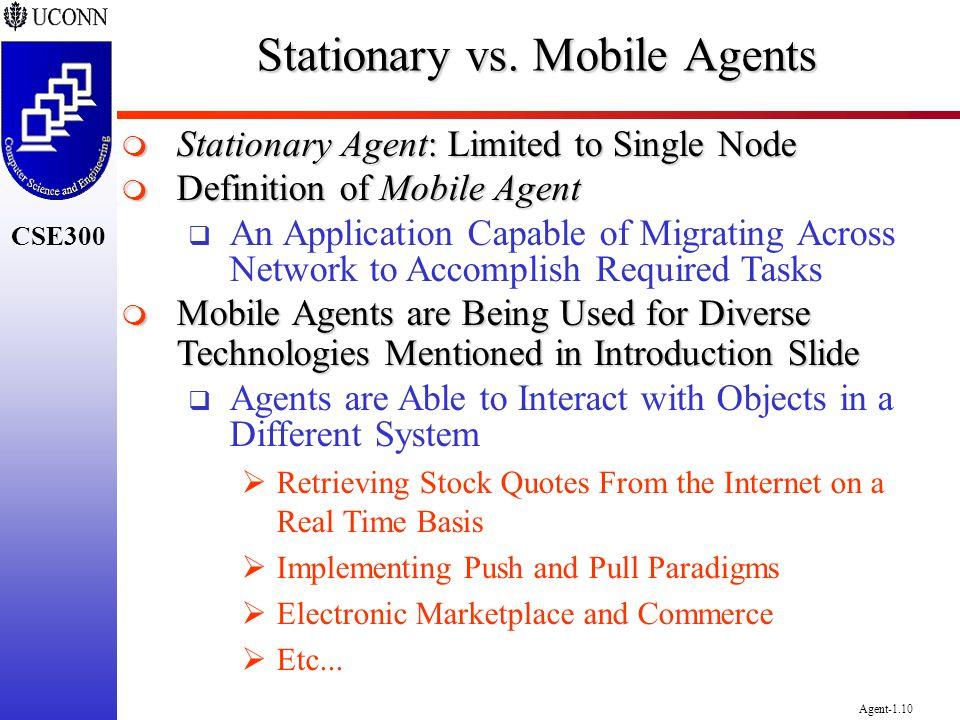 CSE300 Agent-1.10 Stationary vs. Mobile Agents Stationary Agent: Limited to Single Node Stationary Agent: Limited to Single Node Definition of Mobile