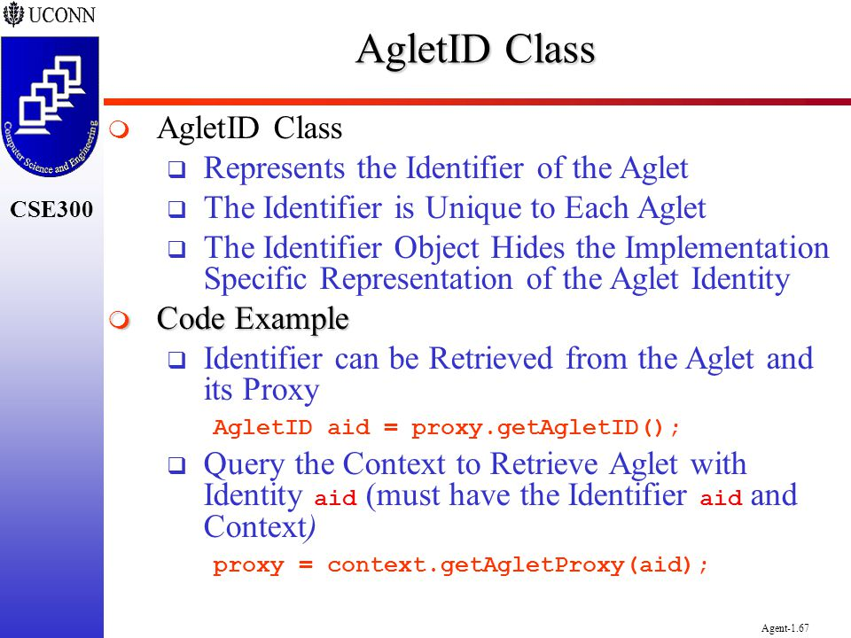CSE300 Agent-1.67 AgletID Class Represents the Identifier of the Aglet The Identifier is Unique to Each Aglet The Identifier Object Hides the Implemen