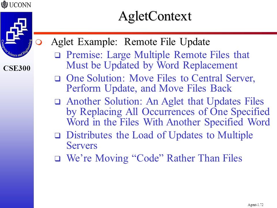 CSE300 Agent-1.72AgletContext Aglet Example: Remote File Update Premise: Large Multiple Remote Files that Must be Updated by Word Replacement One Solu