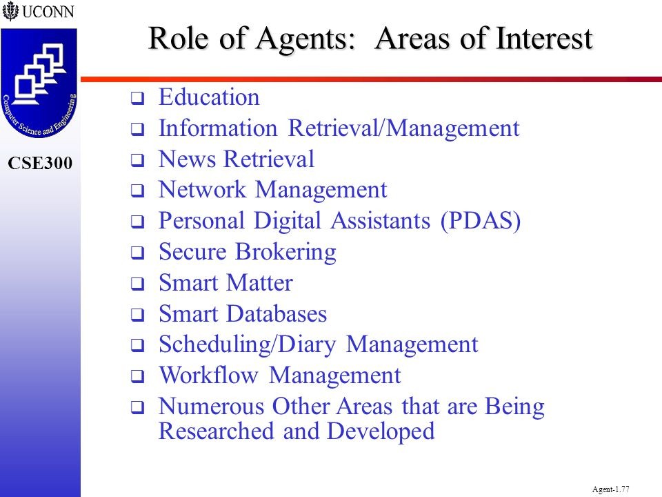 CSE300 Agent-1.77 Role of Agents: Areas of Interest Education Information Retrieval/Management News Retrieval Network Management Personal Digital Assi