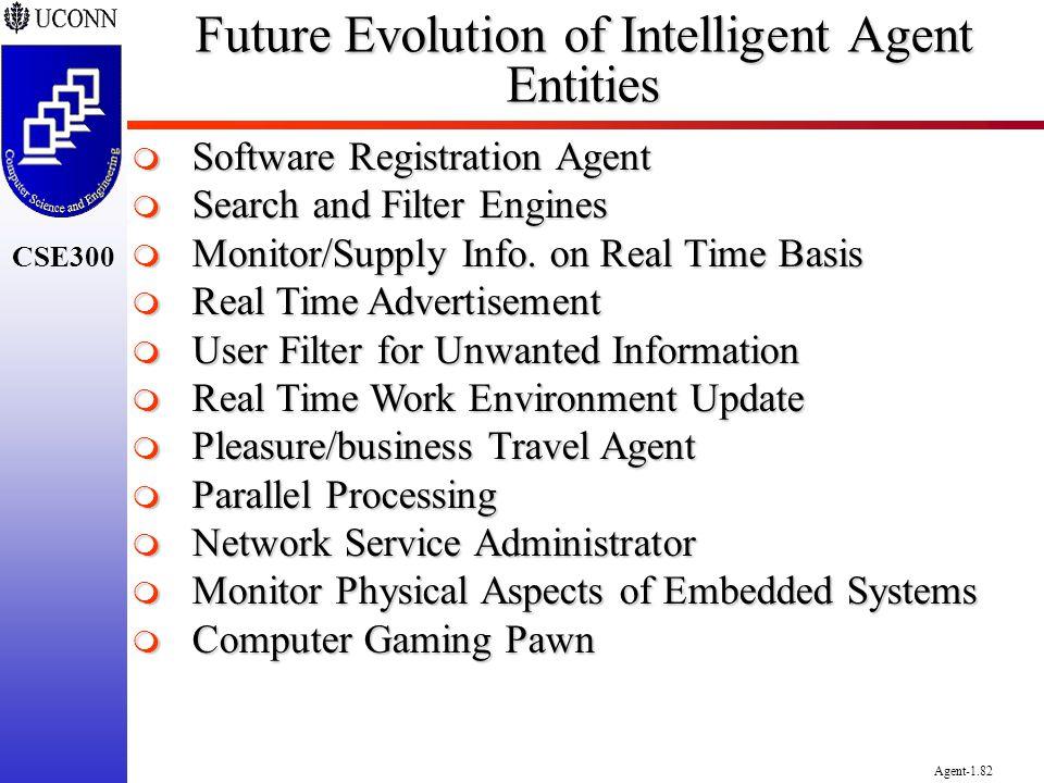 CSE300 Agent-1.82 Future Evolution of Intelligent Agent Entities Software Registration Agent Software Registration Agent Search and Filter Engines Sea