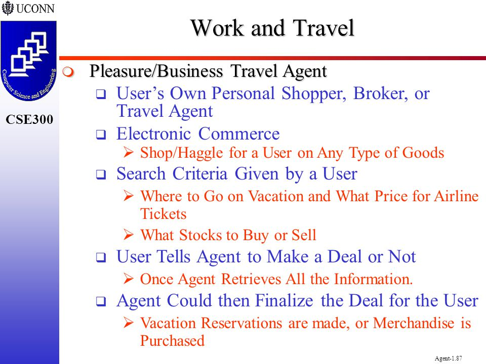 CSE300 Agent-1.87 Work and Travel Pleasure/Business Travel Agent Pleasure/Business Travel Agent Users Own Personal Shopper, Broker, or Travel Agent El