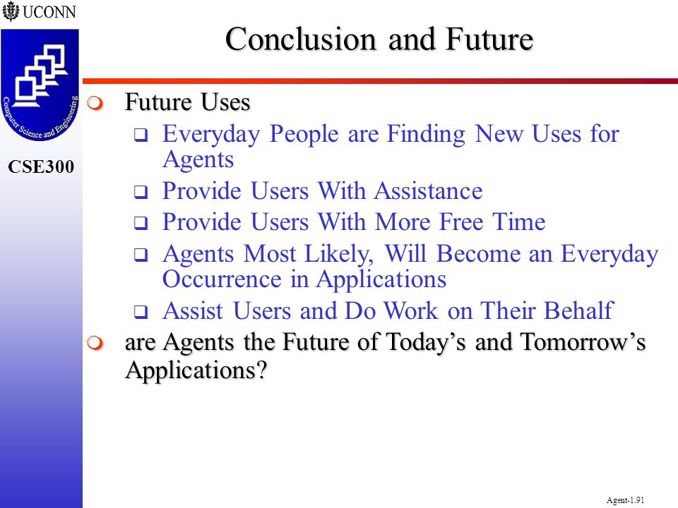 CSE300 Agent-1.91 Conclusion and Future Future Uses Future Uses Everyday People are Finding New Uses for Agents Provide Users With Assistance Provide