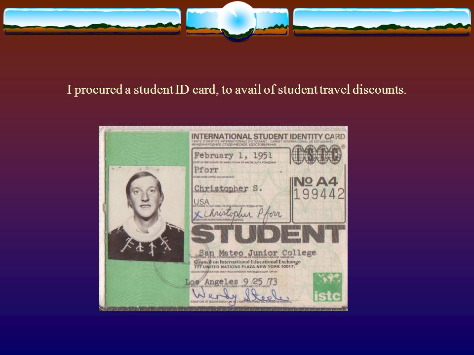 I procured a student ID card, to avail of student travel discounts.