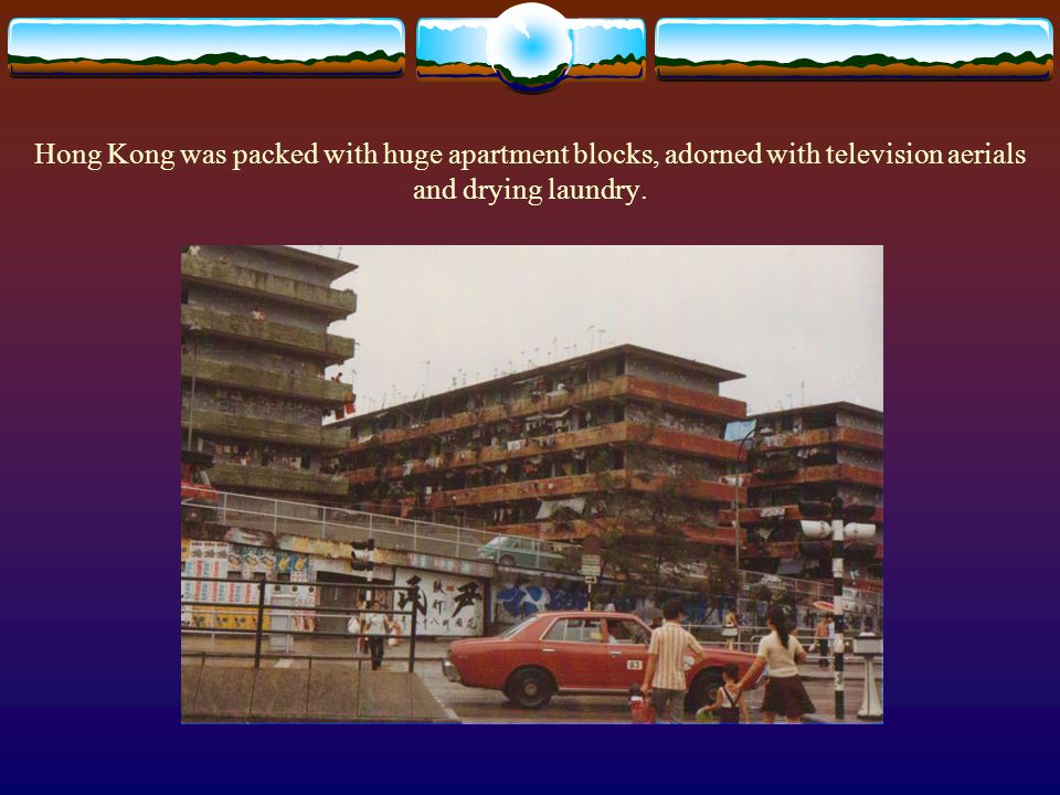 Hong Kong was packed with huge apartment blocks, adorned with television aerials and drying laundry.