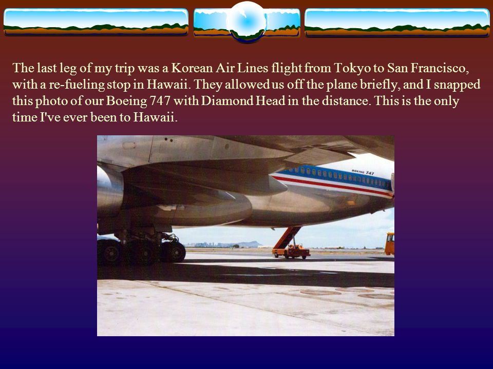 The last leg of my trip was a Korean Air Lines flight from Tokyo to San Francisco, with a re-fueling stop in Hawaii.