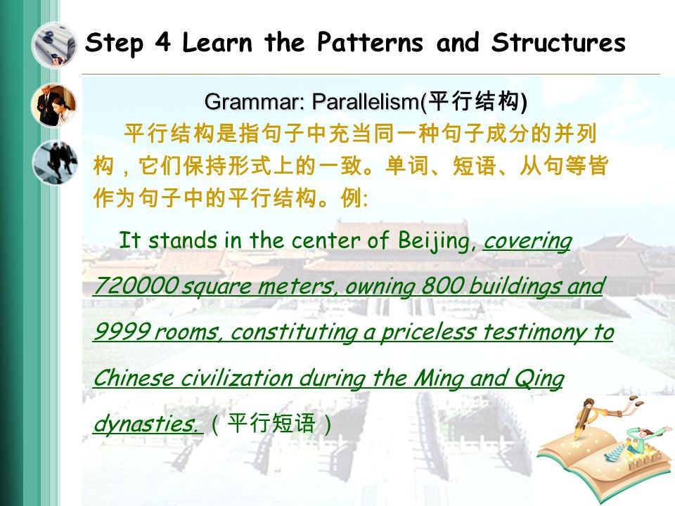 Step 4 Learn the Patterns and Structures Grammar: Parallelism( Grammar: Parallelism( ) : It stands in the center of Beijing, covering square meters, owning 800 buildings and 9999 rooms, constituting a priceless testimony to Chinese civilization during the Ming and Qing dynasties.