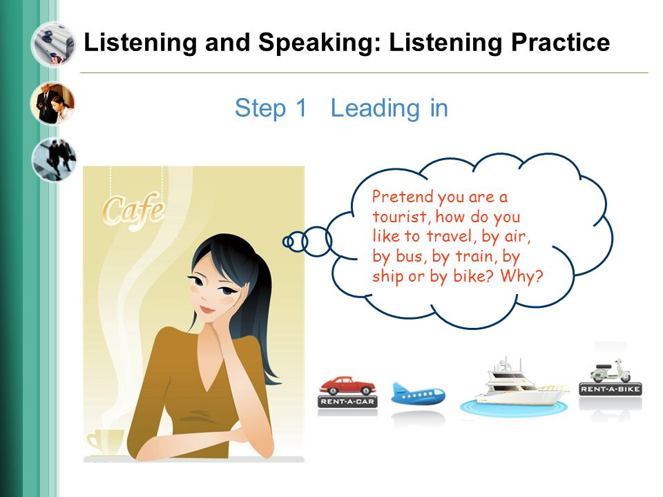 Listening and Speaking: Listening Practice Step 1 Leading in Pretend you are a tourist, how do you like to travel, by air, by bus, by train, by ship or by bike.