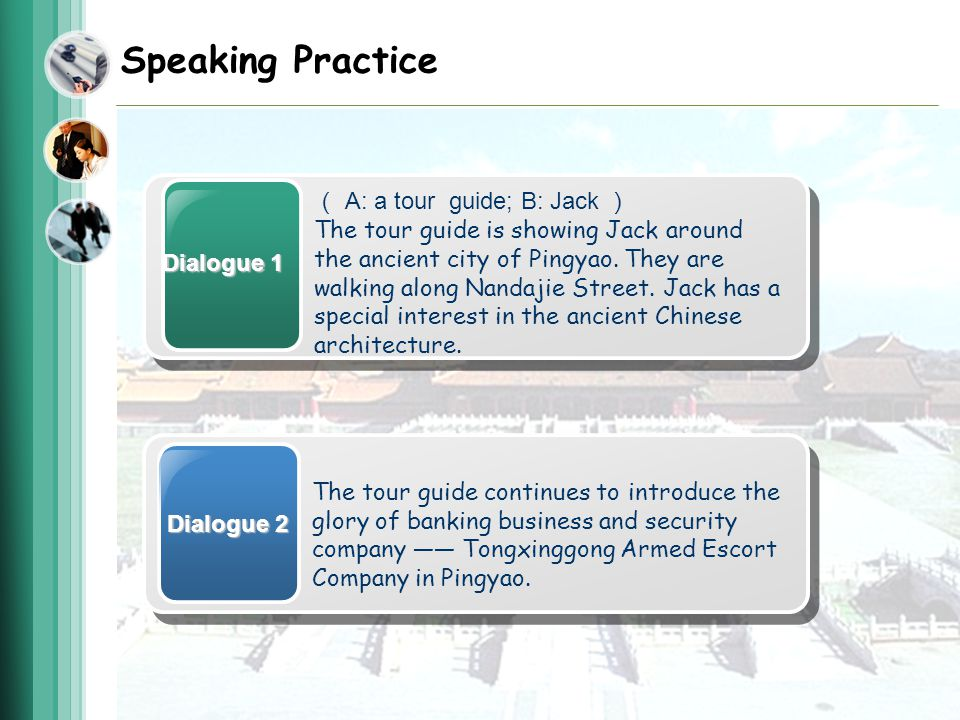 Speaking Practice Dialogue 1 A: a tour guide; B: Jack The tour guide is showing Jack around the ancient city of Pingyao.