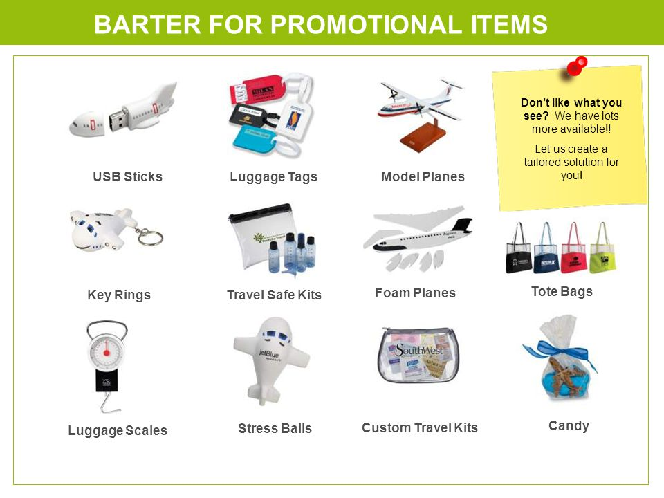 BARTER FOR PROMOTIONAL ITEMS Luggage TagsUSB Sticks Key Rings Luggage Scales Stress Balls Model Planes Travel Safe Kits Foam Planes Custom Travel Kits Tote Bags Candy Dont like what you see.