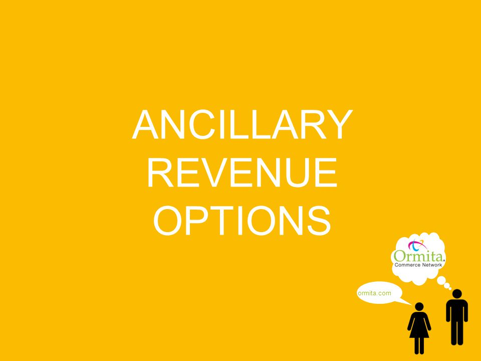 © Copyright 2013 - Ormita Commerce Network ANCILLARY REVENUE OPTIONS ormita.com