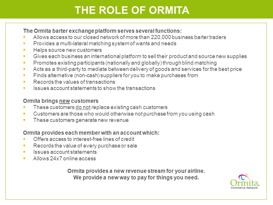 The Ormita barter exchange platform serves several functions: Allows access to our closed network of more than 220,000 business barter traders Provides a multi-lateral matching system of wants and needs Helps source new customers Gives each business an international platform to sell their product and source new supplies Promotes existing participants (nationally and globally) through blind matching Acts as a third-party to mediate between delivery of goods and services for the best price Finds alternative (non-cash) suppliers for you to make purchases from Records the values of transactions Issues account statements to show the transactions Ormita brings new customers These customers do not replace existing cash customers Customers are those who would otherwise not purchase from you using cash These customers generate new revenue Ormita provides each member with an account which: Offers access to interest-free lines of credit Records the value of every purchase or sale Issues account statements Allows 24x7 online access Ormita provides a new revenue stream for your airline.