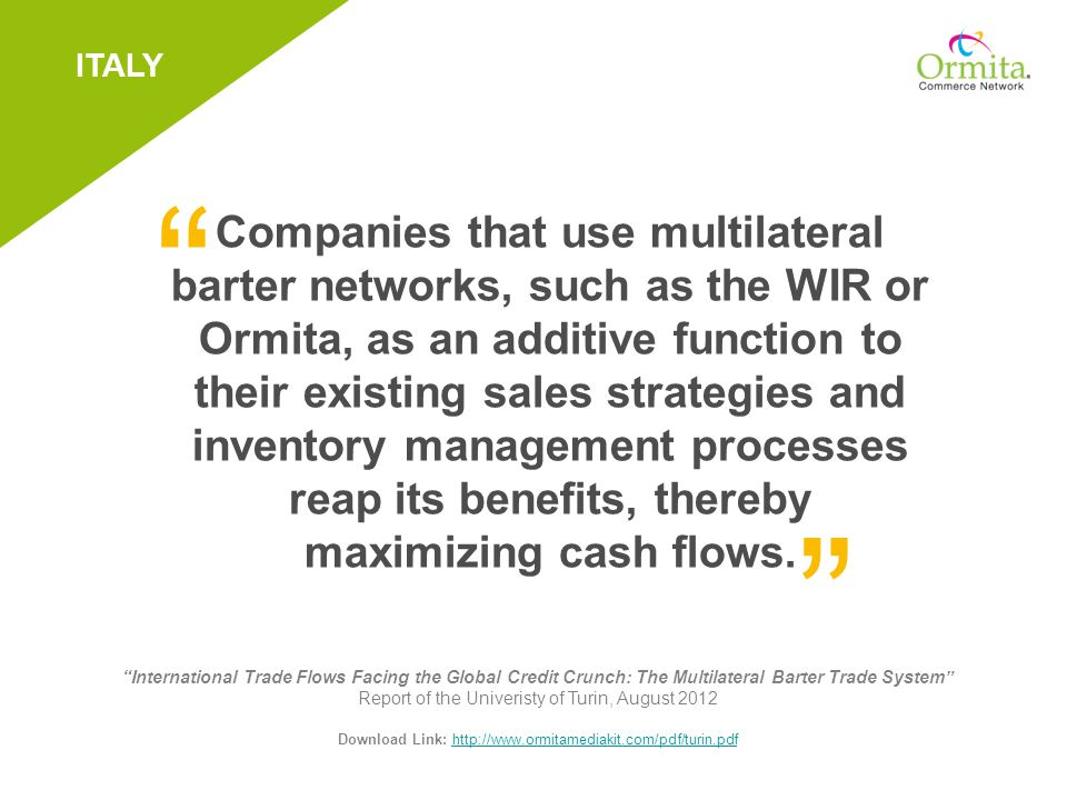 Companies that use multilateral barter networks, such as the WIR or Ormita, as an additive function to their existing sales strategies and inventory management processes reap its benefits, thereby maximizing cash flows.