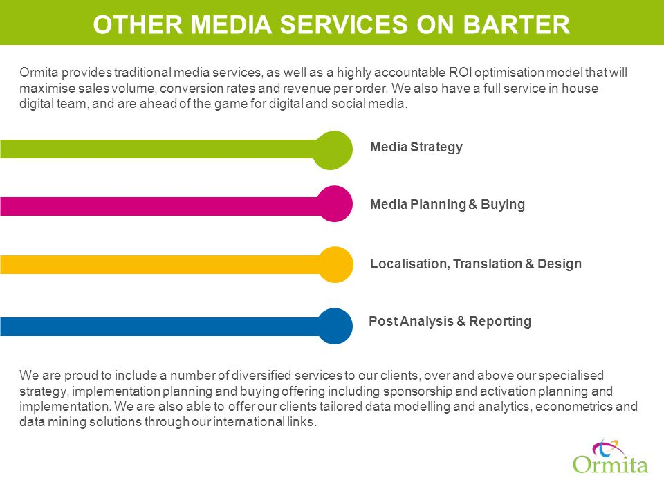 Media Planning & Buying Localisation, Translation & Design Post Analysis & Reporting Media Strategy OTHER MEDIA SERVICES ON BARTER Ormita provides traditional media services, as well as a highly accountable ROI optimisation model that will maximise sales volume, conversion rates and revenue per order.