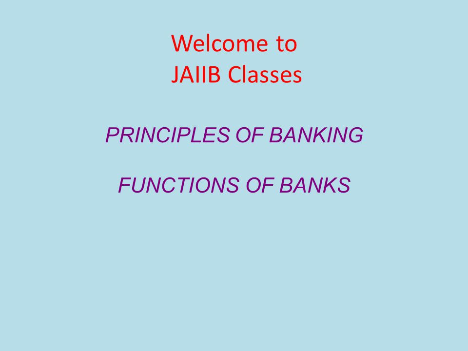 Welcome to JAIIB Classes PRINCIPLES OF BANKING FUNCTIONS OF BANKS
