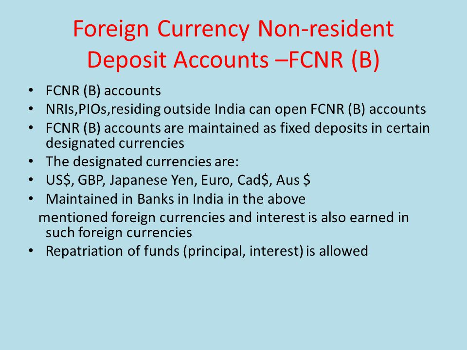 Foreign Currency Non-resident Deposit Accounts –FCNR (B) FCNR (B) accounts NRIs,PIOs,residing outside India can open FCNR (B) accounts FCNR (B) accounts are maintained as fixed deposits in certain designated currencies The designated currencies are: US$, GBP, Japanese Yen, Euro, Cad$, Aus $ Maintained in Banks in India in the above mentioned foreign currencies and interest is also earned in such foreign currencies Repatriation of funds (principal, interest) is allowed